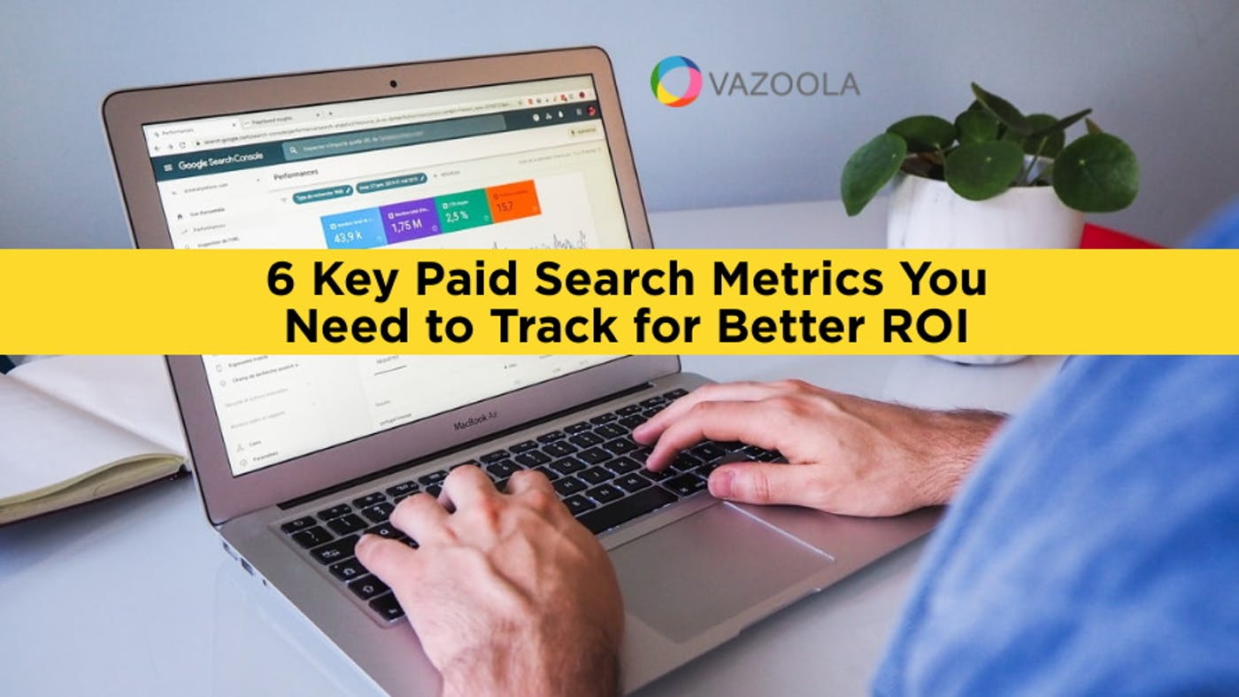 6 Key Paid Search Metrics You Need to Track for Better ROI
