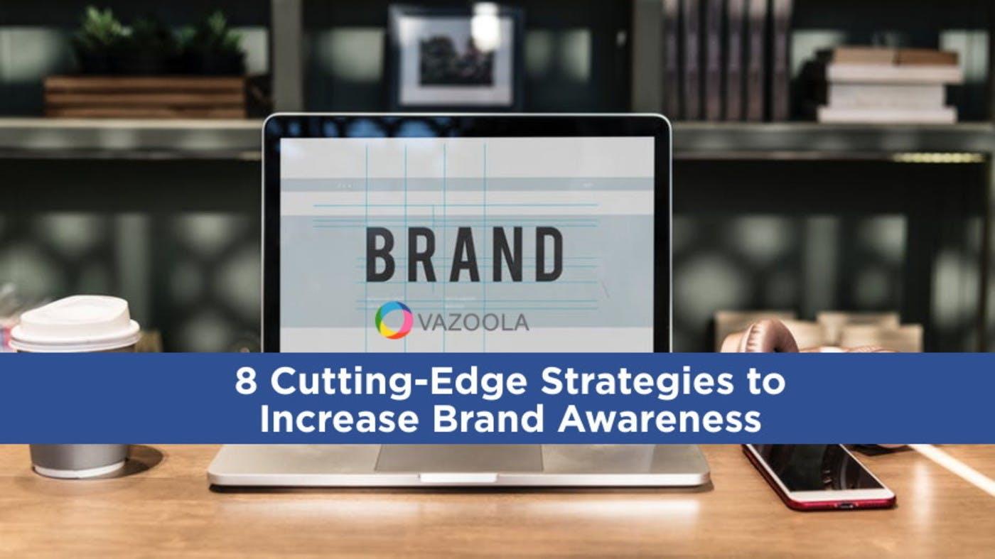 8 Cutting-Edge Strategies to Increase Brand Awareness
