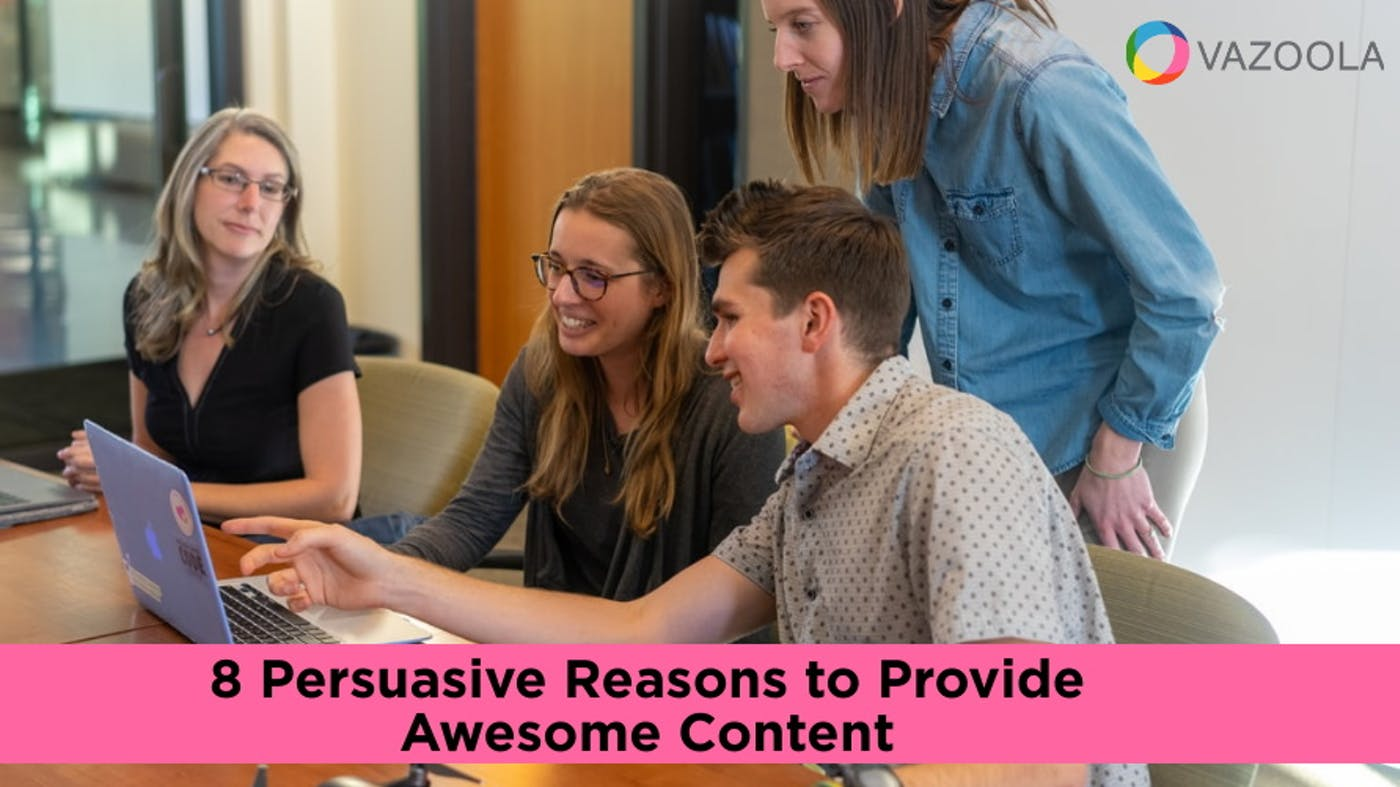8 Persuasive Reasons to Provide Awesome Content